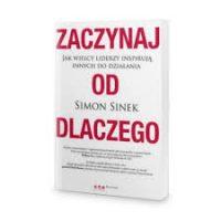 Zaczynaj od DLACZEGO. Jak wielcy liderzy inspirują innych do działania. Simon Sinek